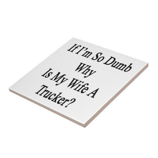 If I'm So Dumb Why Is My Wife A Trucker Tiles