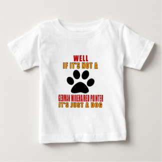 IF IT IS NOT GERMAN WIREHAIRED POINTER IT'S JUST A BABY T-Shirt