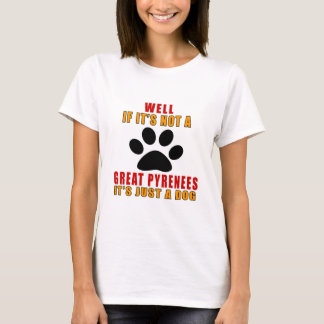 IF IT IS NOT GREAT PYRENEES IT'S JUST A DOG T-Shirt