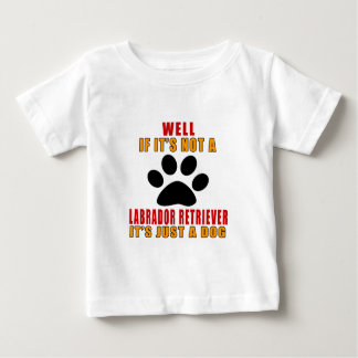 IF IT IS NOT LABRADOR RETRIEVER IT'S JUST A DOG BABY T-Shirt