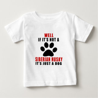 IF IT IS NOT SIBERIAN HUSKY IT'S JUST A DOG BABY T-Shirt