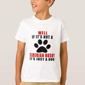 IF IT IS NOT SIBERIAN HUSKY IT'S JUST A DOG T-Shirt