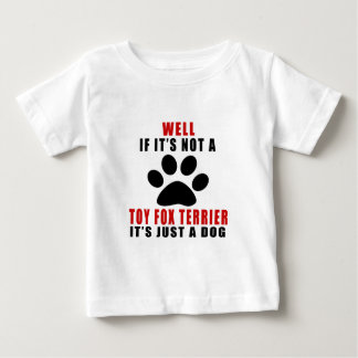 IF IT IS NOT TOY FOX TERRIER IT'S JUST A DOG BABY T-Shirt