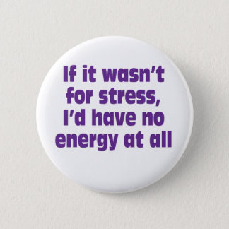 If it wasn't for stress, I'd have no energy at all 6 Cm Round Badge