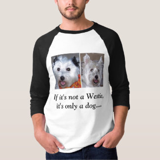 If it's not a Westie, it's only a dog... T-Shirt