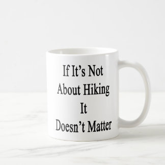 If It's Not About Hiking It Doesn't Matter Classic White Coffee Mug