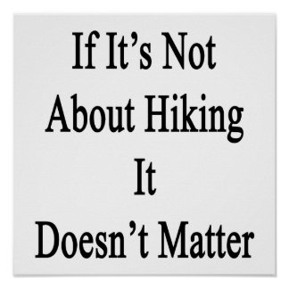 If It's Not About Hiking It Doesn't Matter Print