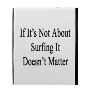 If It's Not About Surfing It Doesn't Matter iPad Folio Cases