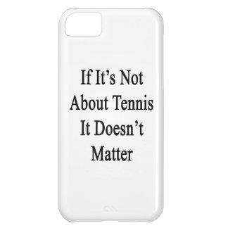 If It's Not About Tennis It Doesn't Matter iPhone 5C Case