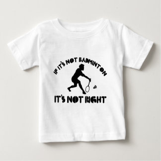 If it's not badminton it's not right baby T-Shirt