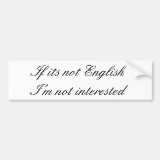 If its not English I m not interested Bumper Stickers