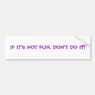 IF IT'S NOT FUN, DON'T DO IT! BUMPER STICKER
