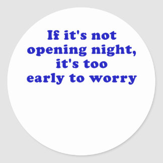 If its not opening night its too early round sticker