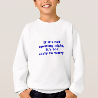 If its not opening night its too early sweatshirt