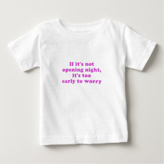 If its not Opening Night its too Early to Worry Baby T-Shirt