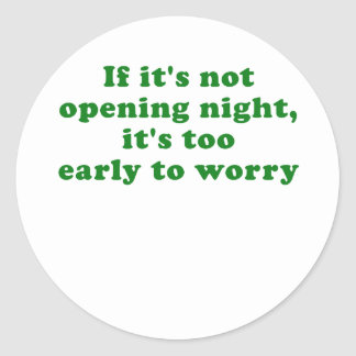 If its not Opening Night its too Early to Worry Round Sticker