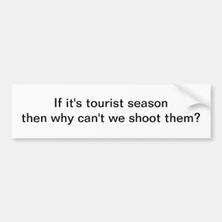 If it's tourist season - bumper sticker
