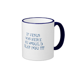 IF JESUS WAS HERE HE WOULD SLAP YOU !!! RINGER COFFEE MUG