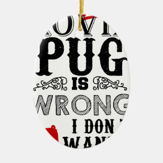 If Lovin Pug is Wrong i Don´t Wanna be Right Ceramic Ornament
