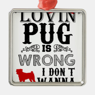 If Lovin Pug is Wrong i Don´t Wanna be Right Metal Ornament