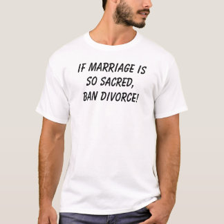 If marriage is so sacred,BAN DIVORCE! T-Shirt