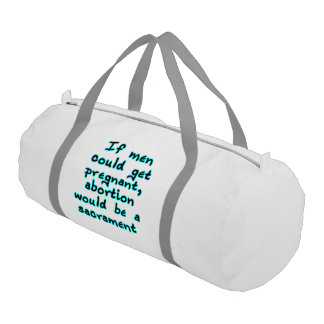 If men could get pregnant, abortion would... gym duffel bag