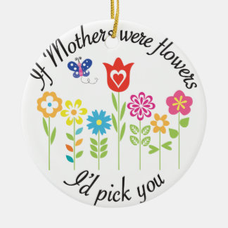 IF MOTHERS WERE FLOWERS I'D PICK YOU CERAMIC ORNAMENT