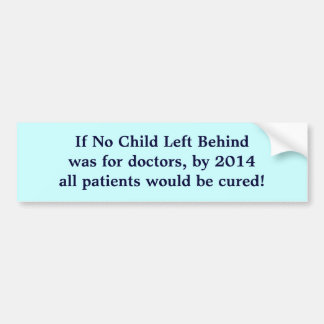 If No Child Left Behindwas for doctors, by 2014... Car Bumper Sticker