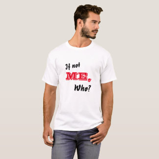 If Not Me, Who? T-Shirt