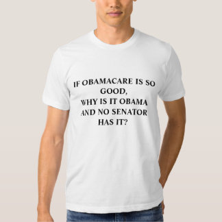 IF OBAMACARE IS SO GOOD,WHY IS IT OBAMA AND NO ... TEE SHIRT