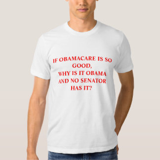 IF OBAMACARE IS SO GOOD,WHY IS IT OBAMA AND NO ... TSHIRTS