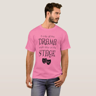 If Only All The Drama Would Stay On The Stage tee