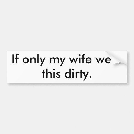 If only my wife were this dirty. bumper sticker