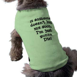 If someonedoesn't hugme soon,I'm just gonna Die! Shirt