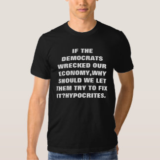 IF THE DEMOCRATS WRECKED OUR ECONOMY,WHY SHOULD... TSHIRT