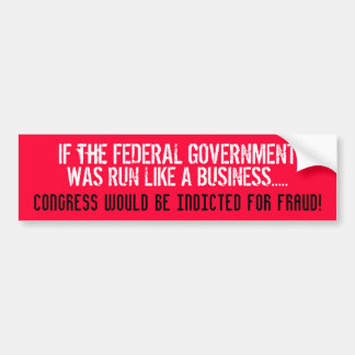 IF THE FEDERAL GOV'T WAS RUN LIKE A BUSINESS... BUMPER STICKERS