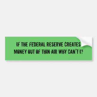 IF THE FEDERAL RESERVE CREATES MONEY OUT OF THI... BUMPER STICKER