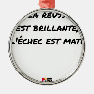 If the Success is brilliant, the failure is matt Metal Ornament
