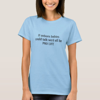 If unborn babies could talk we'd all be pro life T T-Shirt