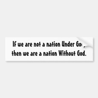 If we are not a nation Under God,then we are a ... Bumper Sticker