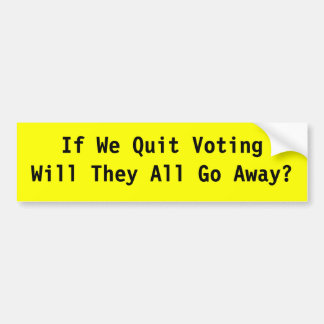 If We Quit Voting Will They All Go Away? Bumper Sticker