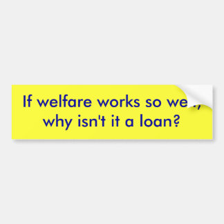 If welfare works so well,why isn't it a loan? bumper sticker