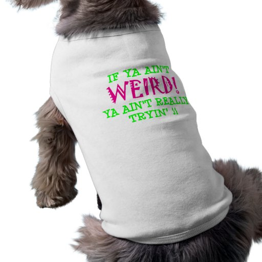if ya ain't WEIRD! Dog T Shirt
