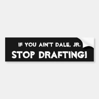 If you ain't Dale, Jr. -, STOP DRAFTING! Bumper Sticker