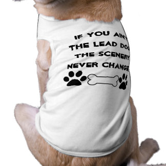 If you ain't the lead dog, scenery never changes sleeveless dog shirt