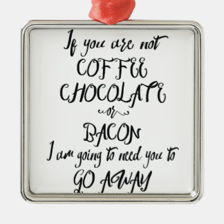 If You Are Not Coffee Chocolate or Bacon... Metal Ornament