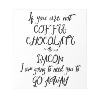 If You Are Not Coffee Chocolate or Bacon... Notepads