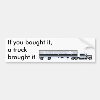 If you bought it,a truck brought it... bumper sticker