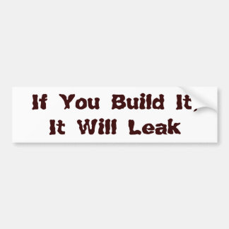 If You Build It, It Will Leak Bumper Sticker