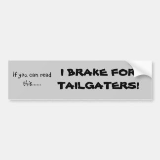 If you can read this......, I BRAKE FOR TAILGAT... Bumper Sticker